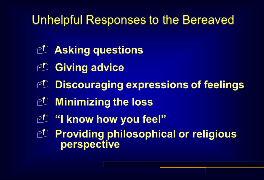 Unhelpful Responses to the Bereaved  Asking questions  Giving advice  Discouraging expressions of feelings  Minimizing the loss  I know how you feel  Providing philosophical or religious perspective