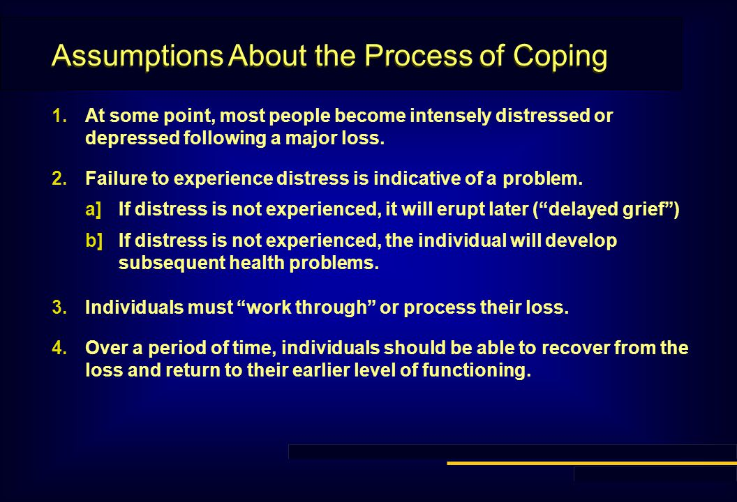 Assumptions About the Process of Coping 1.At some point, most people become intensely distressed or depressed following a major loss.