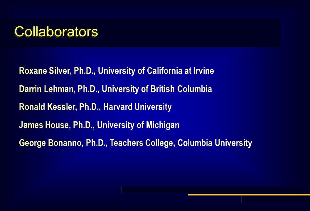 Collaborators Roxane Silver, Ph.D., University of California at Irvine Darrin Lehman, Ph.D., University of British Columbia Ronald Kessler, Ph.D., Harvard University James House, Ph.D., University of Michigan George Bonanno, Ph.D., Teachers College, Columbia University