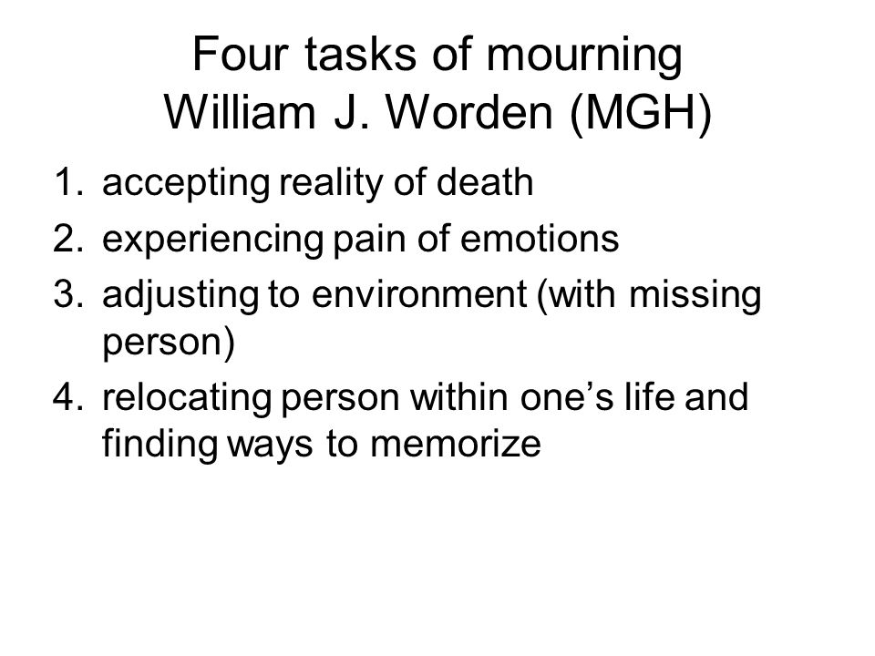 Four tasks of mourning William J. Worden (MGH) 1.accepting reality of death 2.experiencing pain of emotions 3.adjusting to environment (with missing p