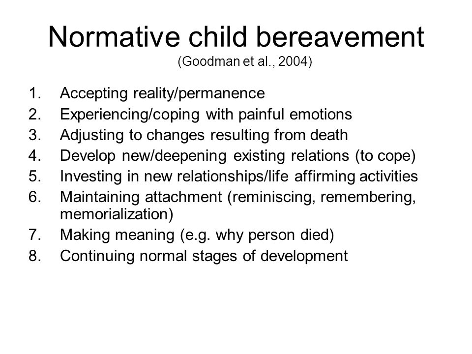 Normative child bereavement (Goodman et al., 2004) 1.Accepting reality/permanence 2.Experiencing/coping with painful emotions 3.Adjusting to changes r