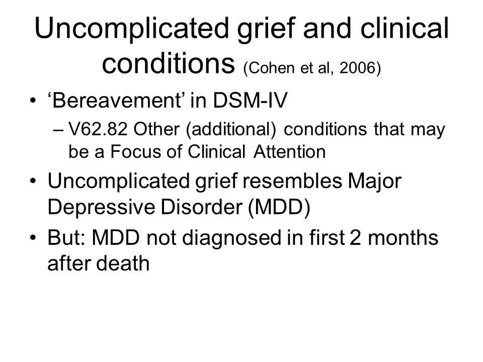 Uncomplicated grief and clinical conditions (Cohen et al, 2006) 'Bereavement' in DSM-IV –V62.82 Other (additional) conditions that may be a Focus of C