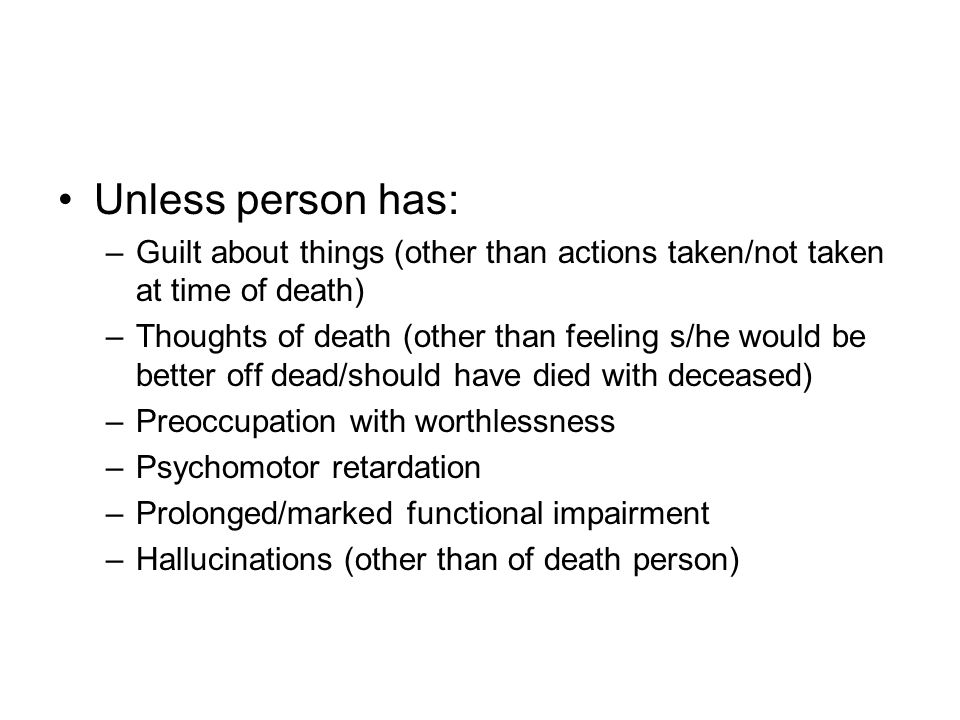 Unless person has: –Guilt about things (other than actions taken/not taken at time of death) –Thoughts of death (other than feeling s/he would be bett