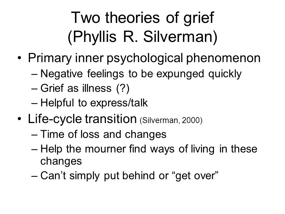 Two theories of grief (Phyllis R. Silverman) Primary inner psychological phenomenon –Negative feelings to be expunged quickly –Grief as illness (?) –H