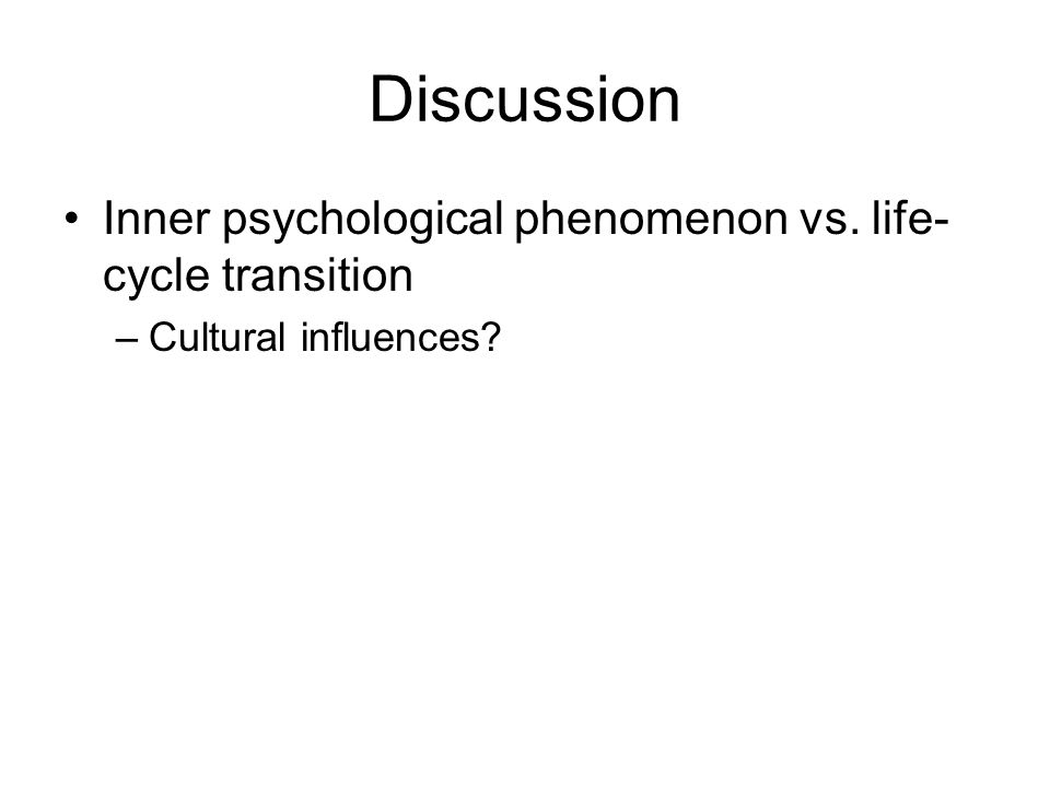 Discussion Inner psychological phenomenon vs. life- cycle transition –Cultural influences?