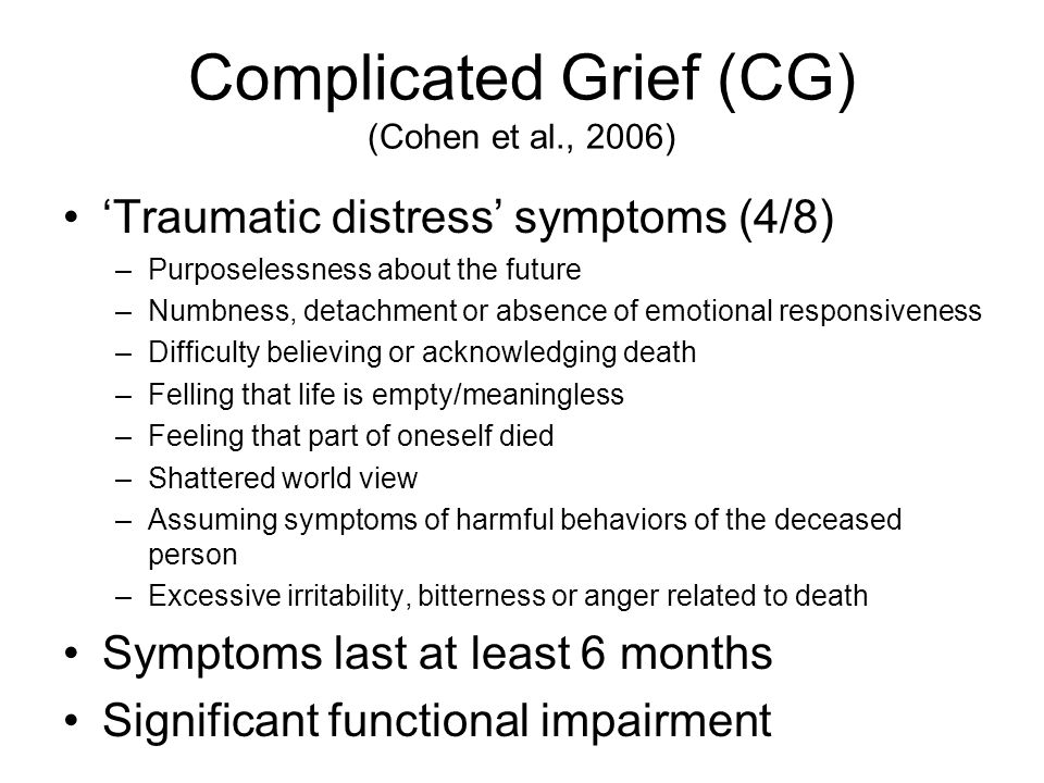 Complicated Grief (CG) (Cohen et al., 2006) 'Traumatic distress' symptoms (4/8) –Purposelessness about the future –Numbness, detachment or absence of