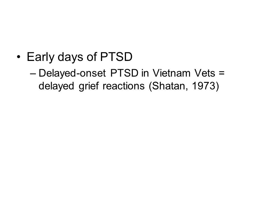 Early days of PTSD –Delayed-onset PTSD in Vietnam Vets = delayed grief reactions (Shatan, 1973)