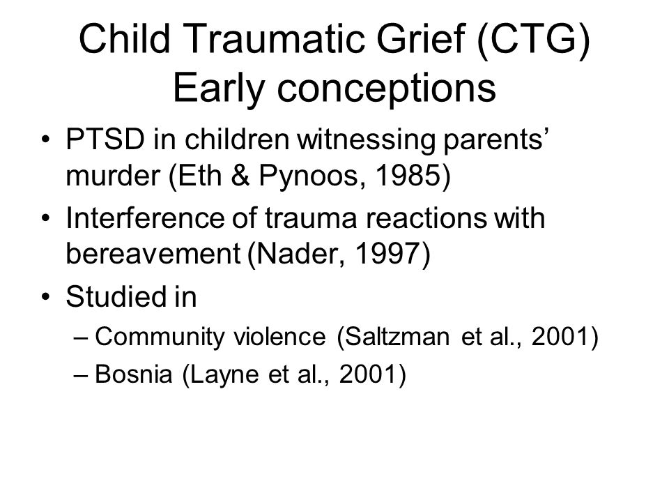Child Traumatic Grief (CTG) Early conceptions PTSD in children witnessing parents' murder (Eth & Pynoos, 1985) Interference of trauma reactions with b