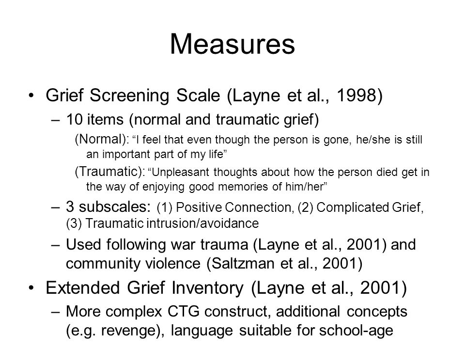 """Measures Grief Screening Scale (Layne et al., 1998) –10 items (normal and traumatic grief) (Normal): """"I feel that even though the person is gone, he/s"""