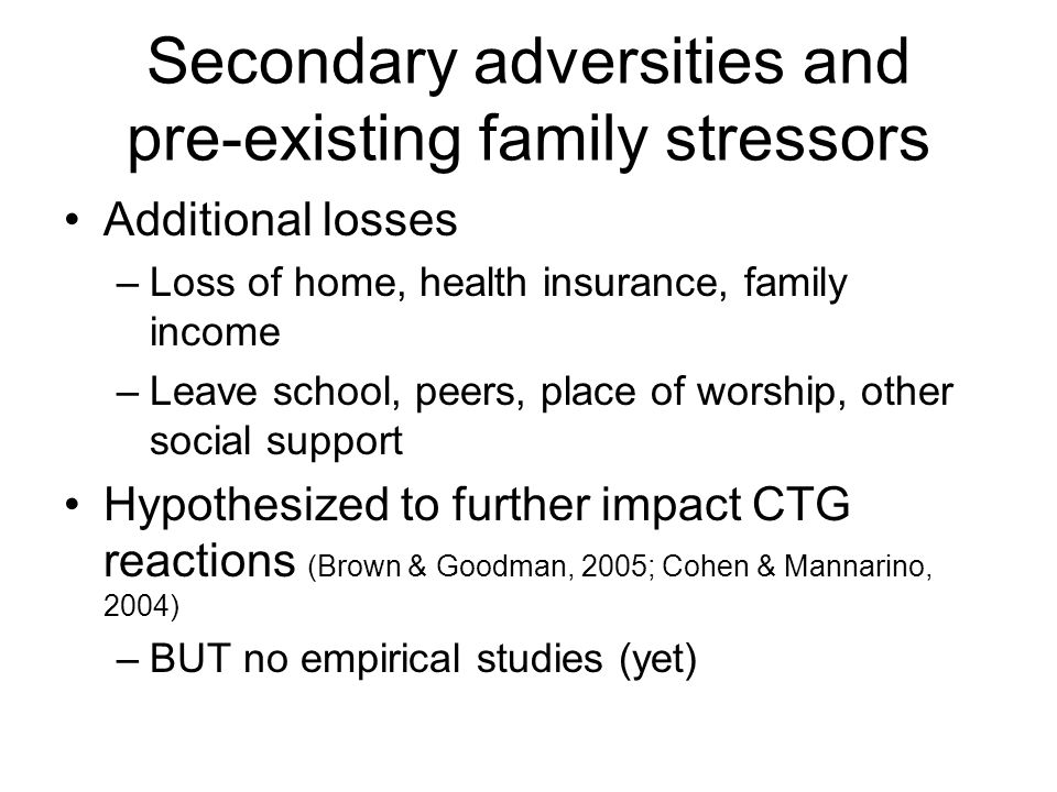 Secondary adversities and pre-existing family stressors Additional losses –Loss of home, health insurance, family income –Leave school, peers, place o