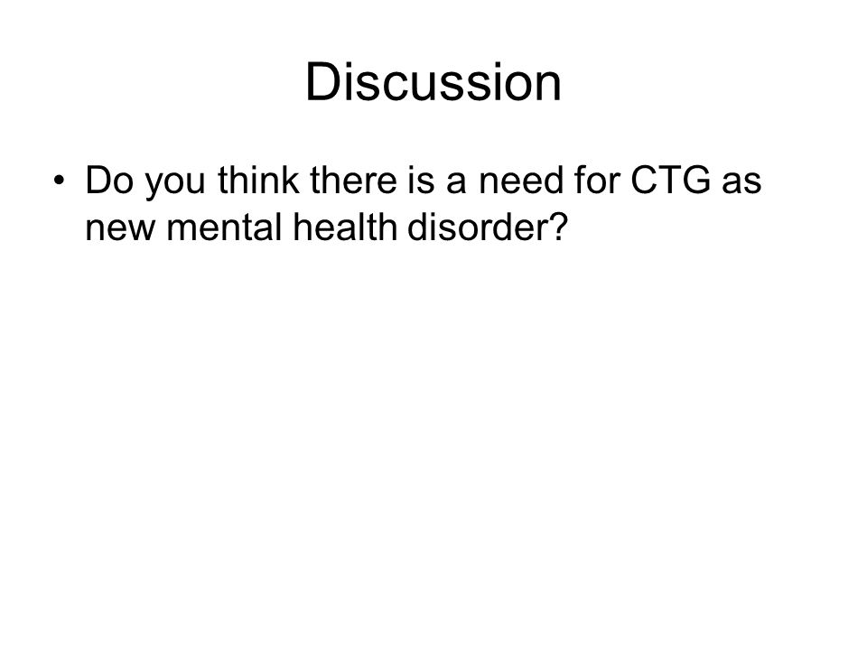 Discussion Do you think there is a need for CTG as new mental health disorder?