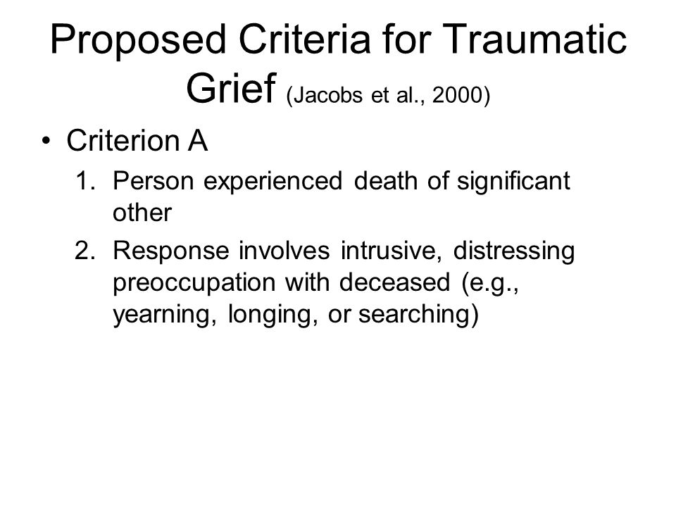 Criterion A 1.Person experienced death of significant other 2.Response involves intrusive, distressing preoccupation with deceased (e.g., yearning, lo