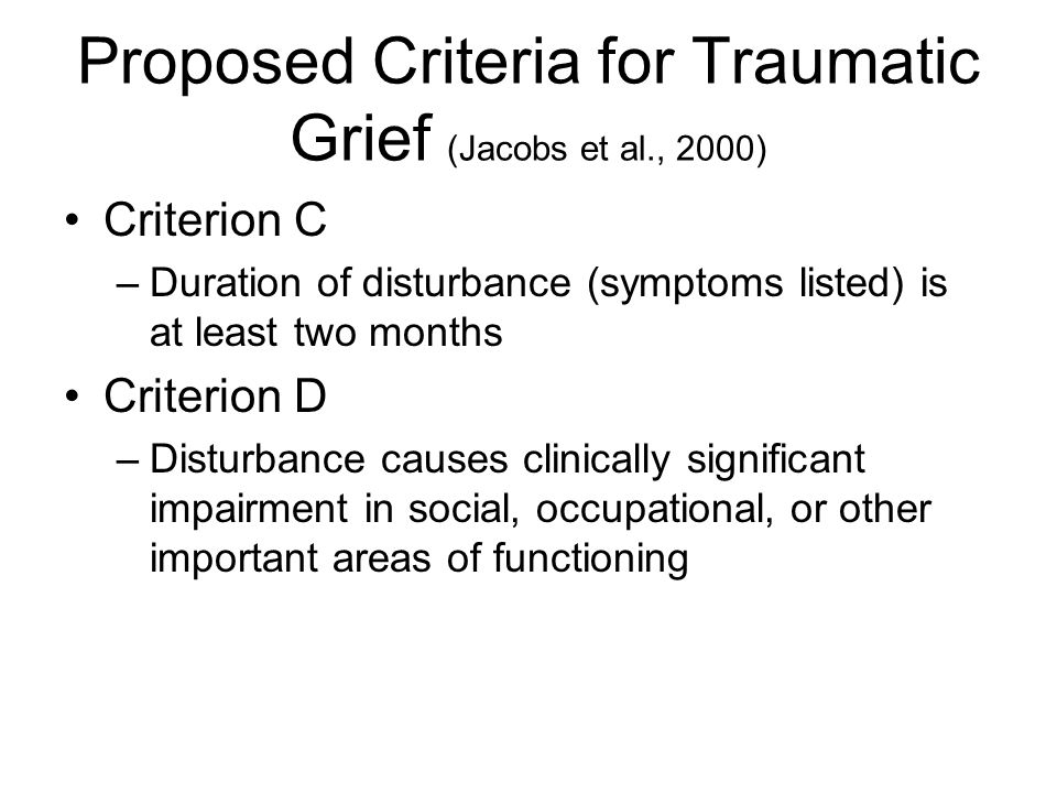 Proposed Criteria for Traumatic Grief (Jacobs et al., 2000) Criterion C –Duration of disturbance (symptoms listed) is at least two months Criterion D