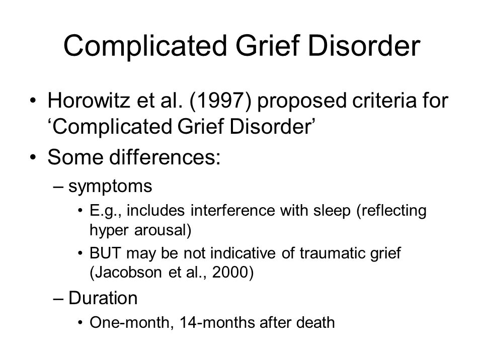 Complicated Grief Disorder Horowitz et al. (1997) proposed criteria for 'Complicated Grief Disorder' Some differences: –symptoms E.g., includes interf