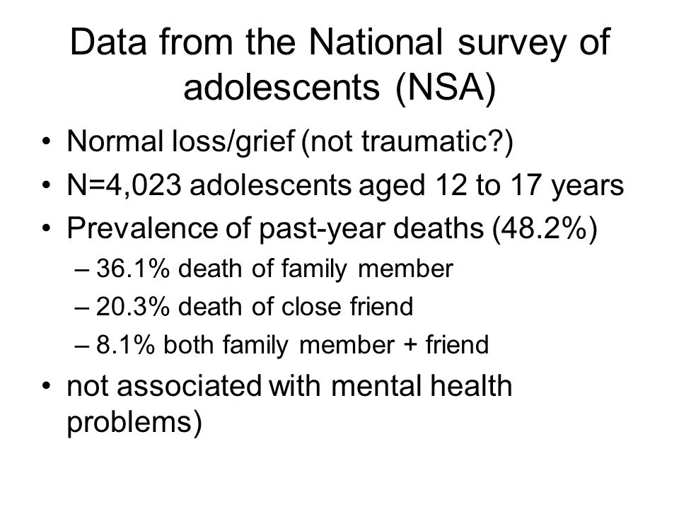 Data from the National survey of adolescents (NSA) Normal loss/grief (not traumatic?) N=4,023 adolescents aged 12 to 17 years Prevalence of past-year