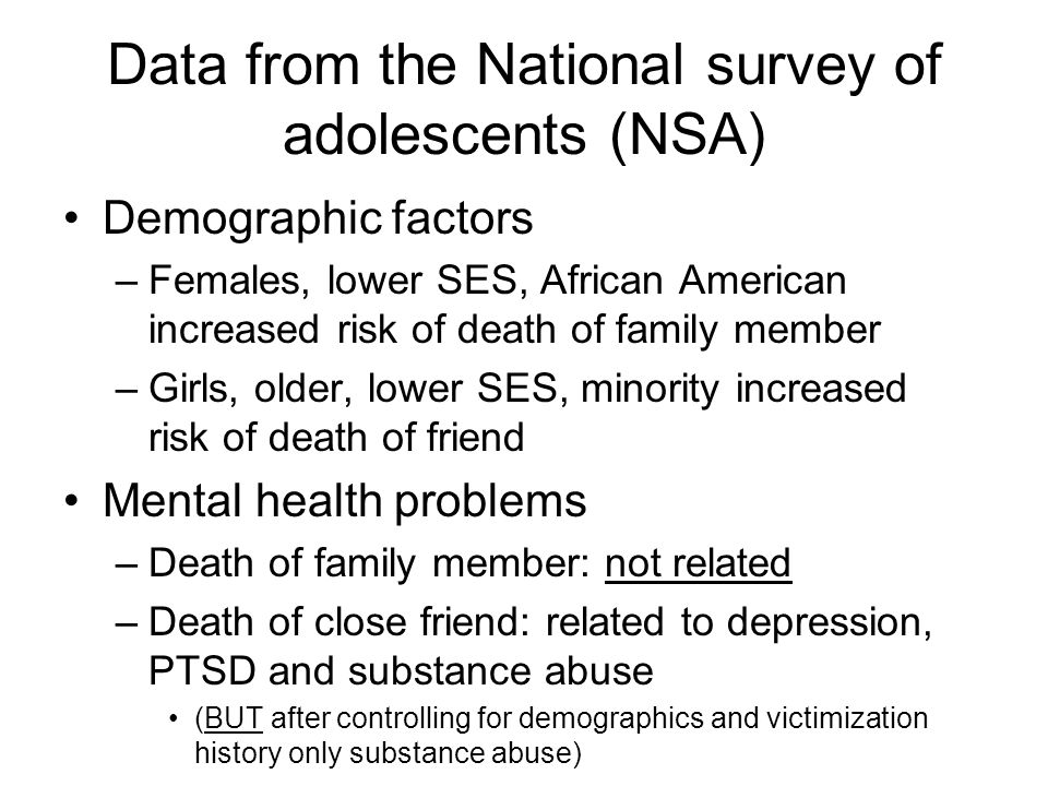 Data from the National survey of adolescents (NSA) Demographic factors –Females, lower SES, African American increased risk of death of family member