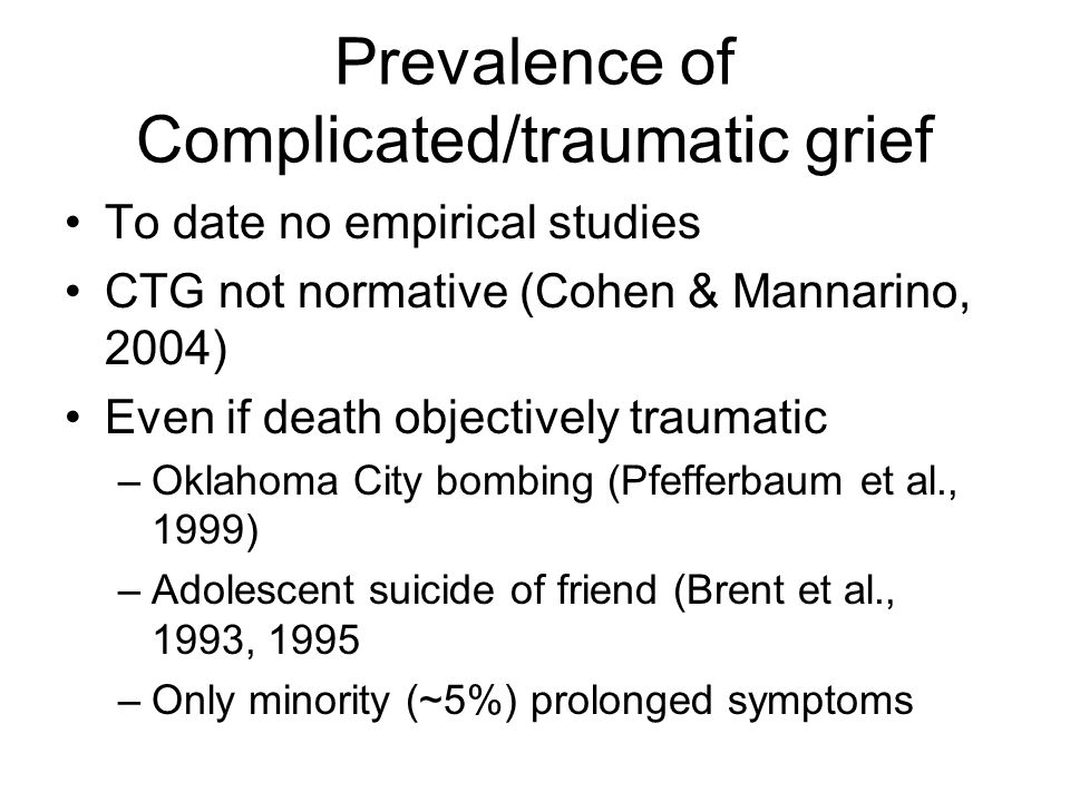 Prevalence of Complicated/traumatic grief To date no empirical studies CTG not normative (Cohen & Mannarino, 2004) Even if death objectively traumatic