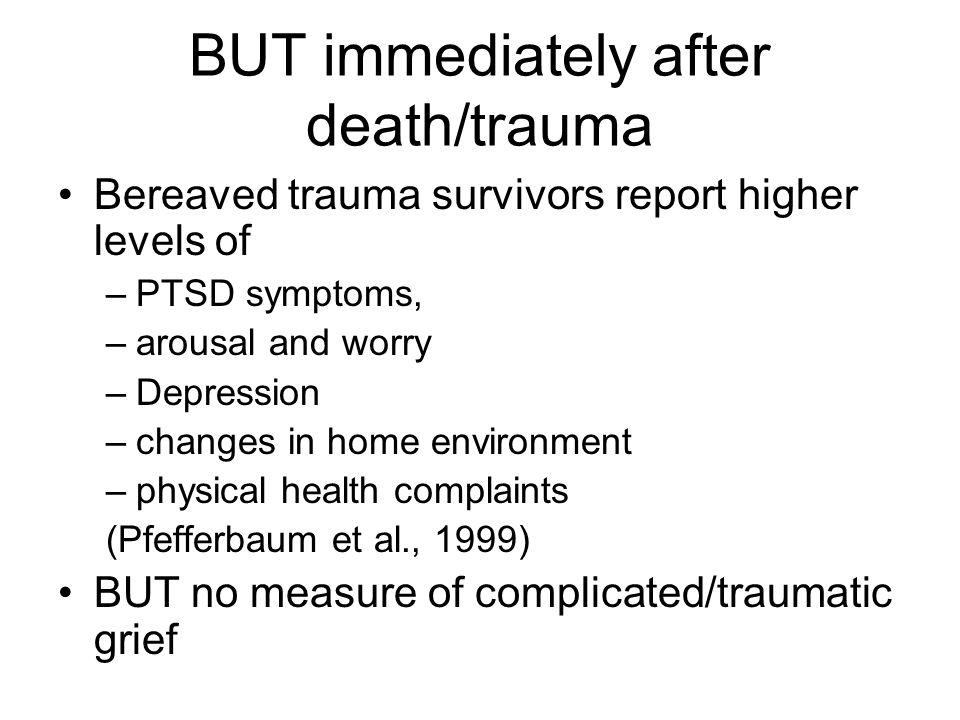 BUT immediately after death/trauma Bereaved trauma survivors report higher levels of –PTSD symptoms, –arousal and worry –Depression –changes in home e
