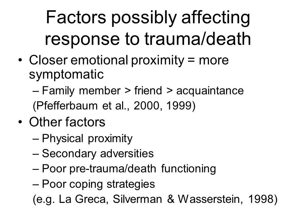 Factors possibly affecting response to trauma/death Closer emotional proximity = more symptomatic –Family member > friend > acquaintance (Pfefferbaum