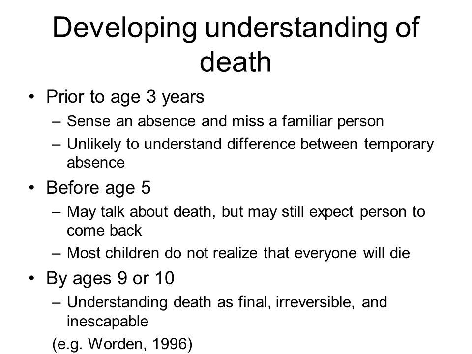 Developing understanding of death Prior to age 3 years –Sense an absence and miss a familiar person –Unlikely to understand difference between tempora