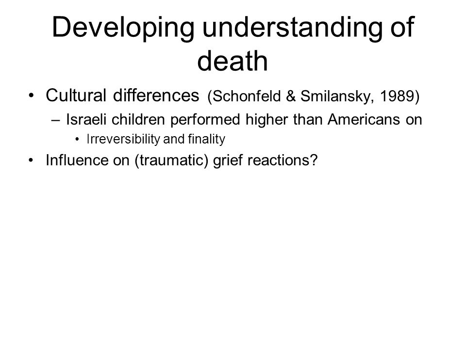 Developing understanding of death Cultural differences (Schonfeld & Smilansky, 1989) –Israeli children performed higher than Americans on Irreversibil