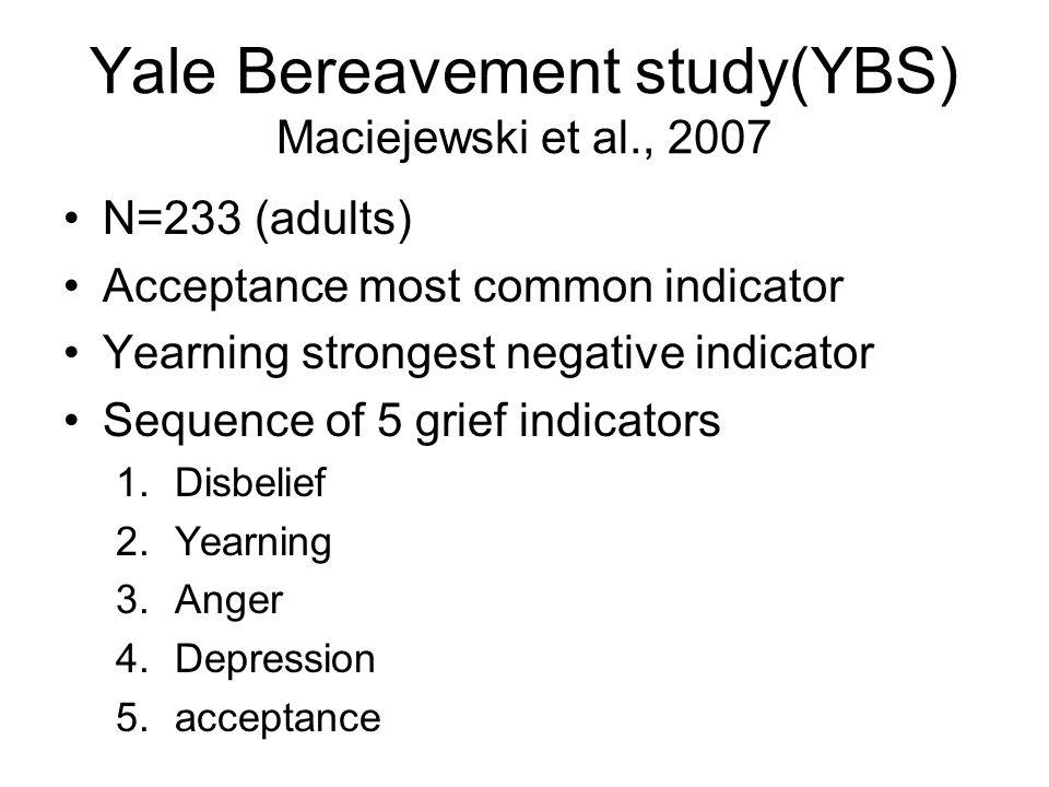 Yale Bereavement study(YBS) Maciejewski et al., 2007 N=233 (adults) Acceptance most common indicator Yearning strongest negative indicator Sequence of