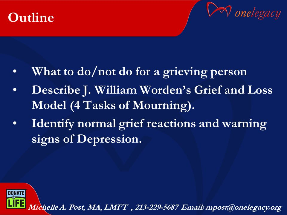 Outline What to do/not do for a grieving person Describe J. William Worden's Grief and Loss Model (4 Tasks of Mourning). Identify normal grief reactio