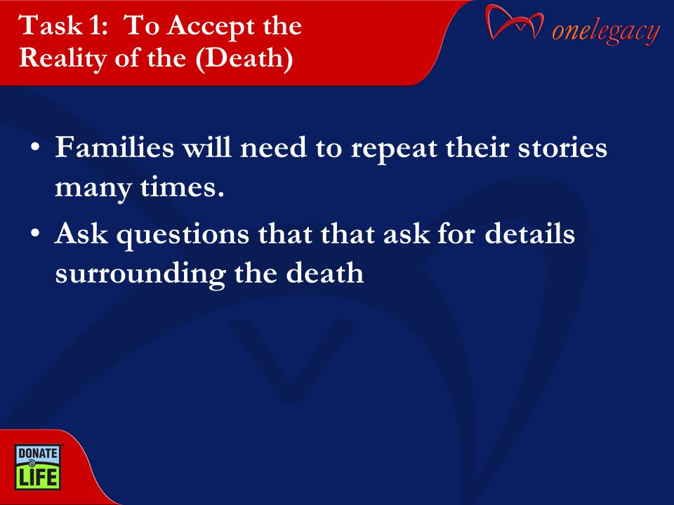 Task 1: To Accept the Reality of the (Death) Families will need to repeat their stories many times. Ask questions that that ask for details surroundin