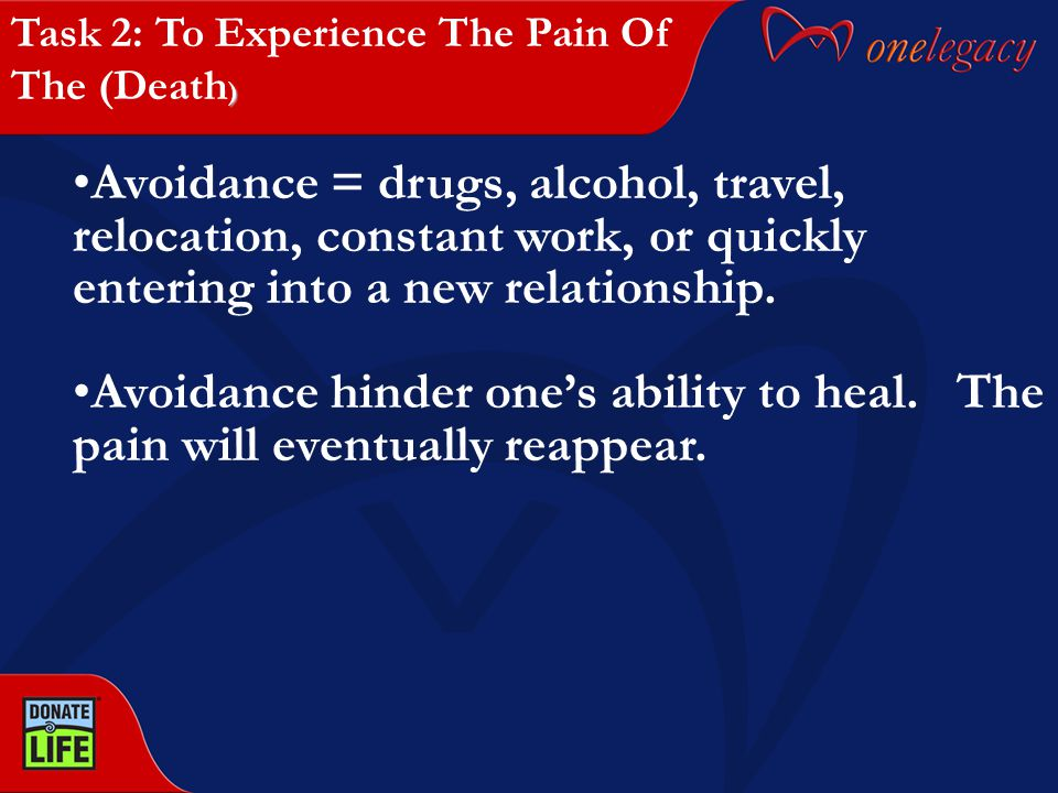 Avoidance = drugs, alcohol, travel, relocation, constant work, or quickly entering into a new relationship. Avoidance hinder one's ability to heal. Th