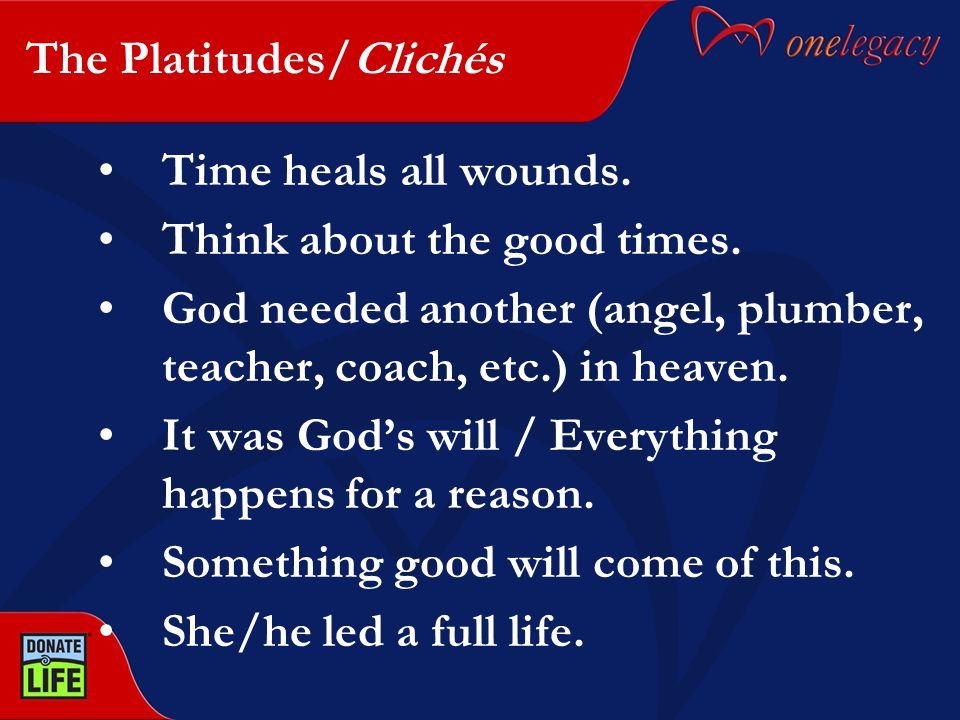 The Platitudes/Clichés Time heals all wounds. Think about the good times. God needed another (angel, plumber, teacher, coach, etc.) in heaven. It was