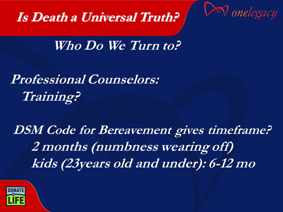 Who Do We Turn to? Professional Counselors: Training? DSM Code for Bereavement gives timeframe? 2 months (numbness wearing off) kids (23years old and