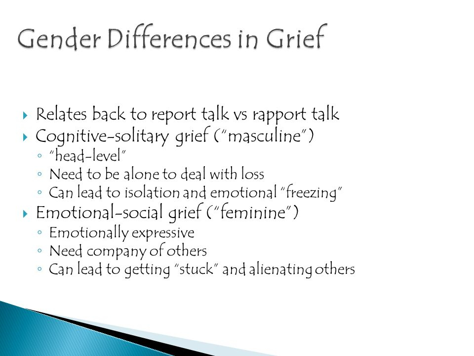 """ Relates back to report talk vs rapport talk  Cognitive-solitary grief (""""masculine"""") ◦ """"head-level"""" ◦ Need to be alone to deal with loss ◦ Can lead"""