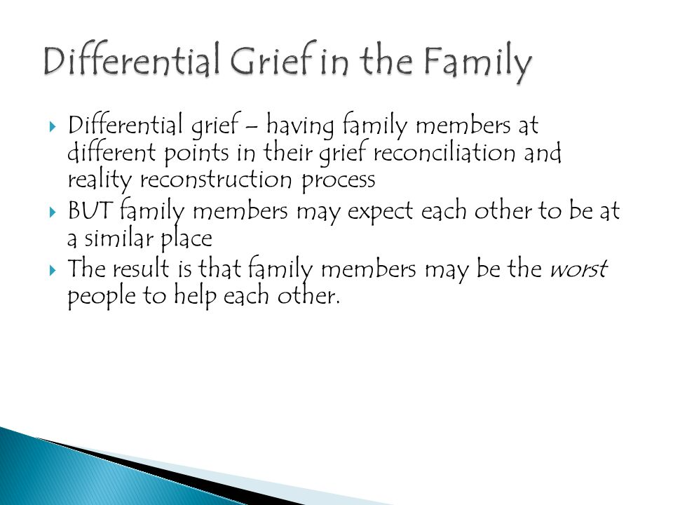  Differential grief – having family members at different points in their grief reconciliation and reality reconstruction process  BUT family members
