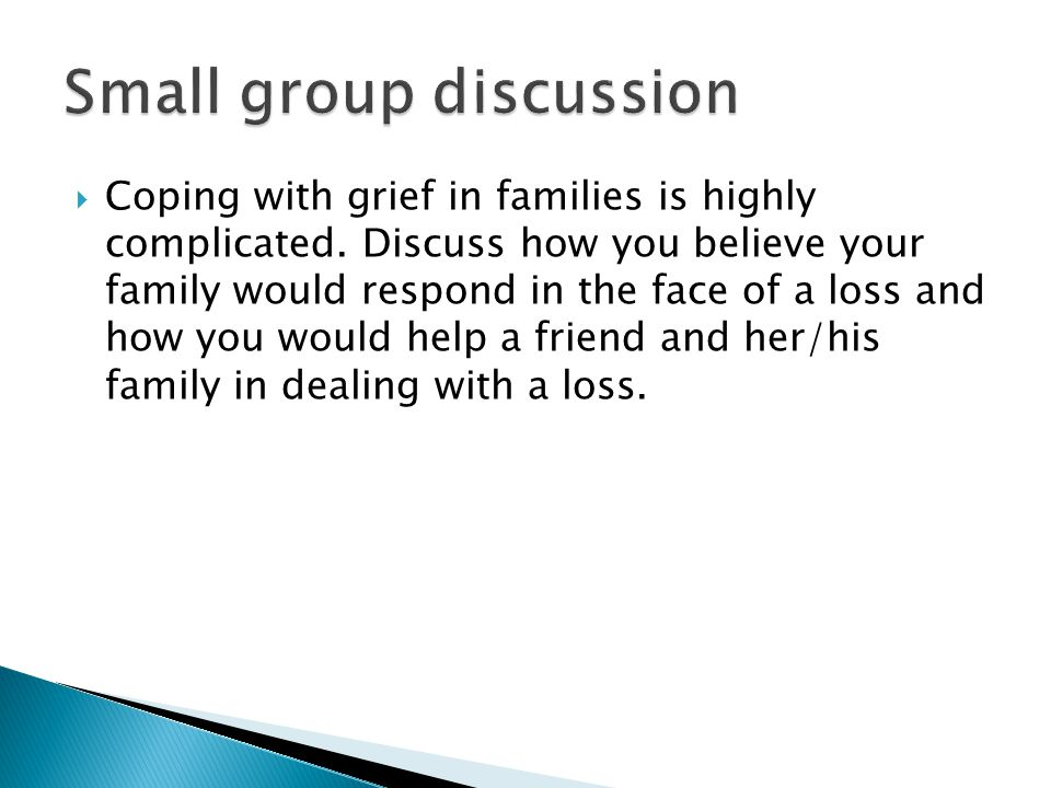  Coping with grief in families is highly complicated. Discuss how you believe your family would respond in the face of a loss and how you would help