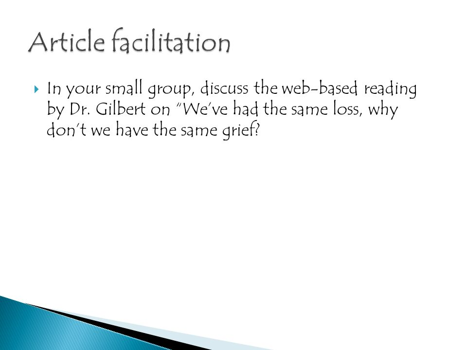 """ In your small group, discuss the web-based reading by Dr. Gilbert on """"We've had the same loss, why don't we have the same grief?"""