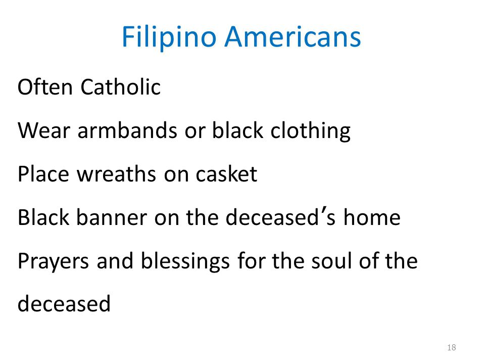Filipino Americans Often Catholic Wear armbands or black clothing Place wreaths on casket Black banner on the deceased ' s home Prayers and blessings for the soul of the deceased 18
