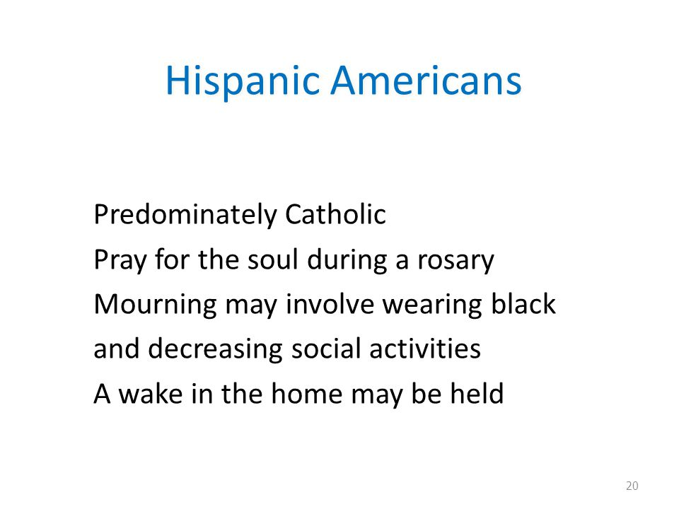Hispanic Americans Predominately Catholic Pray for the soul during a rosary Mourning may involve wearing black and decreasing social activities A wake in the home may be held 20
