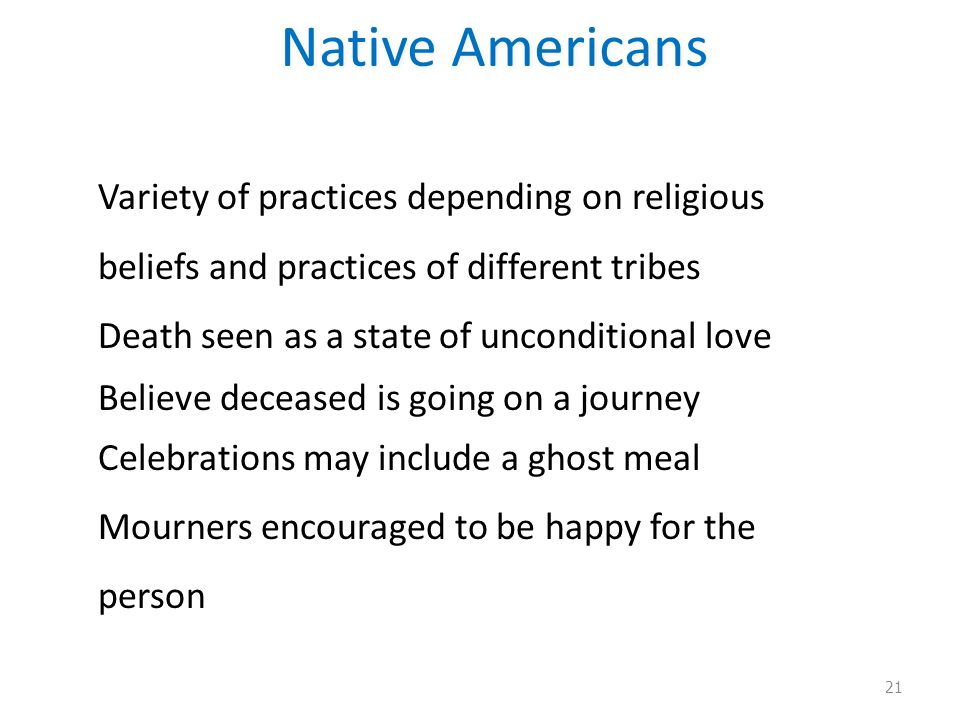 Native Americans Variety of practices depending on religious beliefs and practices of different tribes Death seen as a state of unconditional love Believe deceased is going on a journey Celebrations may include a ghost meal Mourners encouraged to be happy for the person 21