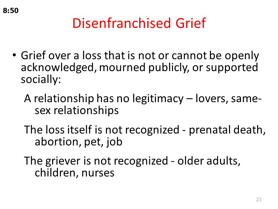 Disenfranchised Grief Grief over a loss that is not or cannot be openly acknowledged, mourned publicly, or supported socially: A relationship has no legitimacy – lovers, same- sex relationships The loss itself is not recognized - prenatal death, abortion, pet, job The griever is not recognized - older adults, children, nurses 8:50 23