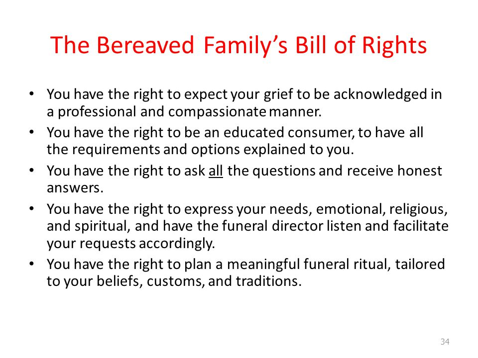 The Bereaved Family's Bill of Rights You have the right to expect your grief to be acknowledged in a professional and compassionate manner.