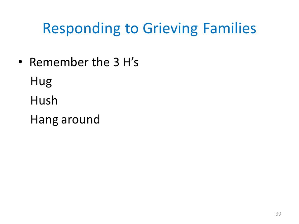Responding to Grieving Families Remember the 3 H's Hug Hush Hang around 39
