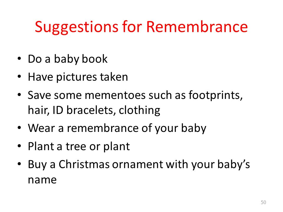 Suggestions for Remembrance Do a baby book Have pictures taken Save some mementoes such as footprints, hair, ID bracelets, clothing Wear a remembrance of your baby Plant a tree or plant Buy a Christmas ornament with your baby's name 50