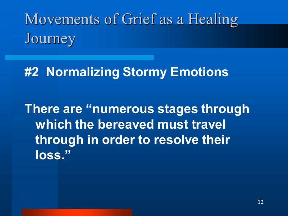 12 Movements of Grief as a Healing Journey #2 Normalizing Stormy Emotions There are numerous stages through which the bereaved must travel through in order to resolve their loss.