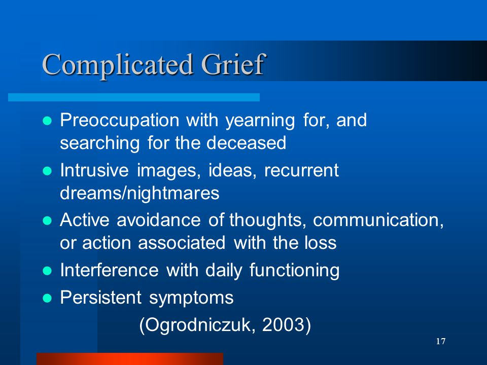 17 Complicated Grief Preoccupation with yearning for, and searching for the deceased Intrusive images, ideas, recurrent dreams/nightmares Active avoidance of thoughts, communication, or action associated with the loss Interference with daily functioning Persistent symptoms (Ogrodniczuk, 2003)