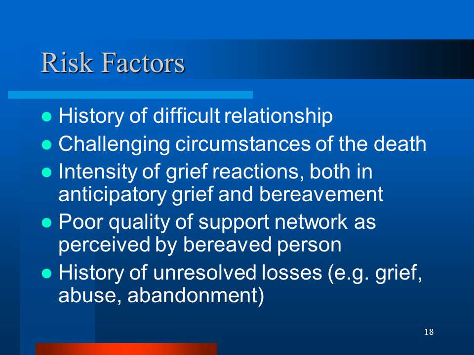 18 Risk Factors History of difficult relationship Challenging circumstances of the death Intensity of grief reactions, both in anticipatory grief and bereavement Poor quality of support network as perceived by bereaved person History of unresolved losses (e.g.