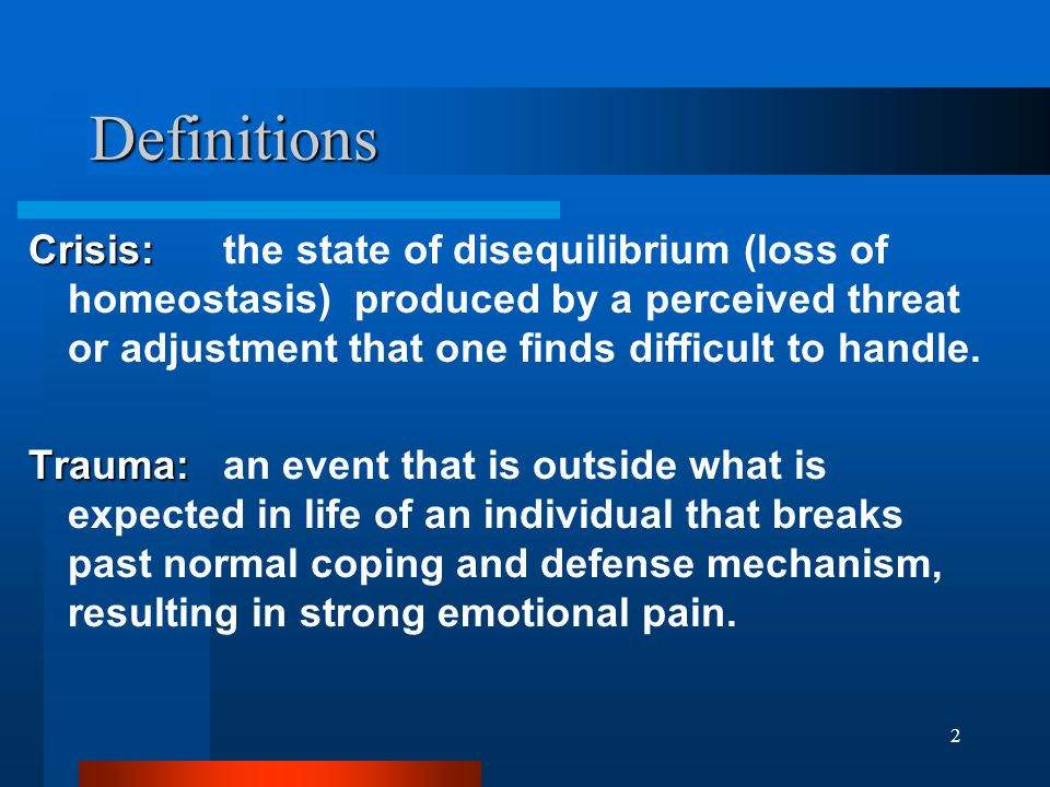 2 Definitions Crisis: Crisis: the state of disequilibrium (loss of homeostasis) produced by a perceived threat or adjustment that one finds difficult to handle.