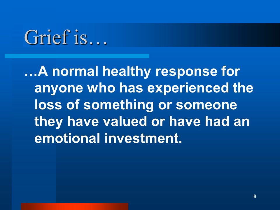 8 Grief is… …A normal healthy response for anyone who has experienced the loss of something or someone they have valued or have had an emotional investment.