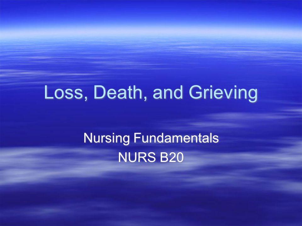 Loss, Death, and Grieving Nursing Fundamentals NURS B20 Nursing Fundamentals NURS B20