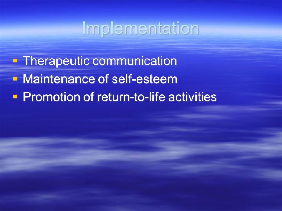 Implementation  Therapeutic communication  Maintenance of self-esteem  Promotion of return-to-life activities  Therapeutic communication  Mainten
