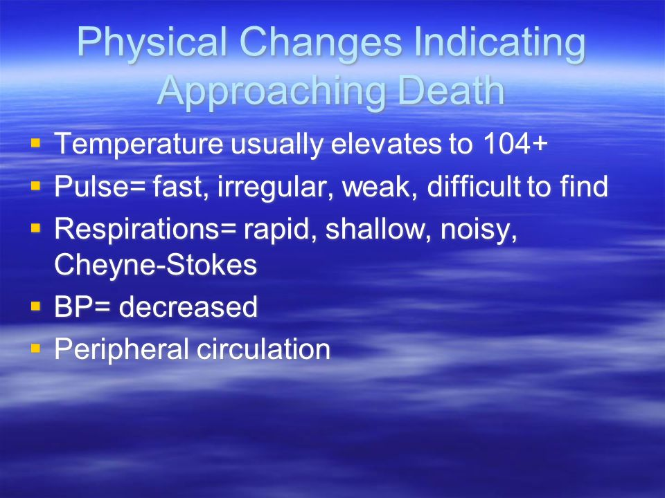 Physical Changes Indicating Approaching Death  Temperature usually elevates to 104+  Pulse= fast, irregular, weak, difficult to find  Respirations=